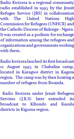 Radio Kwizera is a regional community radio established in 1995 by the Jesuit Refugee Service (JRS) in collaboration with The United Nations High Commission for Refugees (UNHCR) and the Catholic Diocese of Rulenge - Ngara. It was created as a podium for exchange of information among the refugees and organizations and governments working with them. 